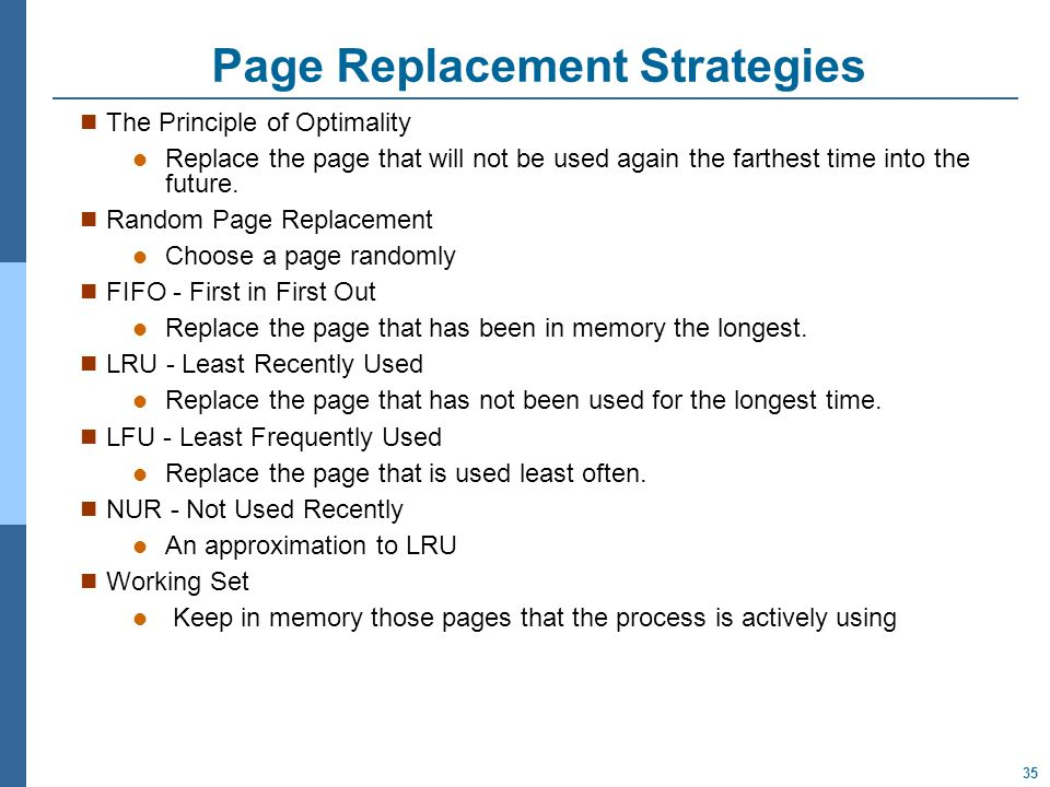 35 Page Replacement Strategies The Principle of Optimality Replace the page that will not be used again the farthest time into the future.