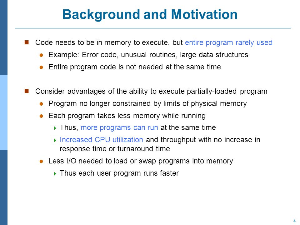 4 Background and Motivation Code needs to be in memory to execute, but entire program rarely used Example: Error code, unusual routines, large data structures Entire program code is not needed at the same time Consider advantages of the ability to execute partially-loaded program Program no longer constrained by limits of physical memory Each program takes less memory while running  Thus, more programs can run at the same time  Increased CPU utilization and throughput with no increase in response time or turnaround time Less I/O needed to load or swap programs into memory  Thus each user program runs faster