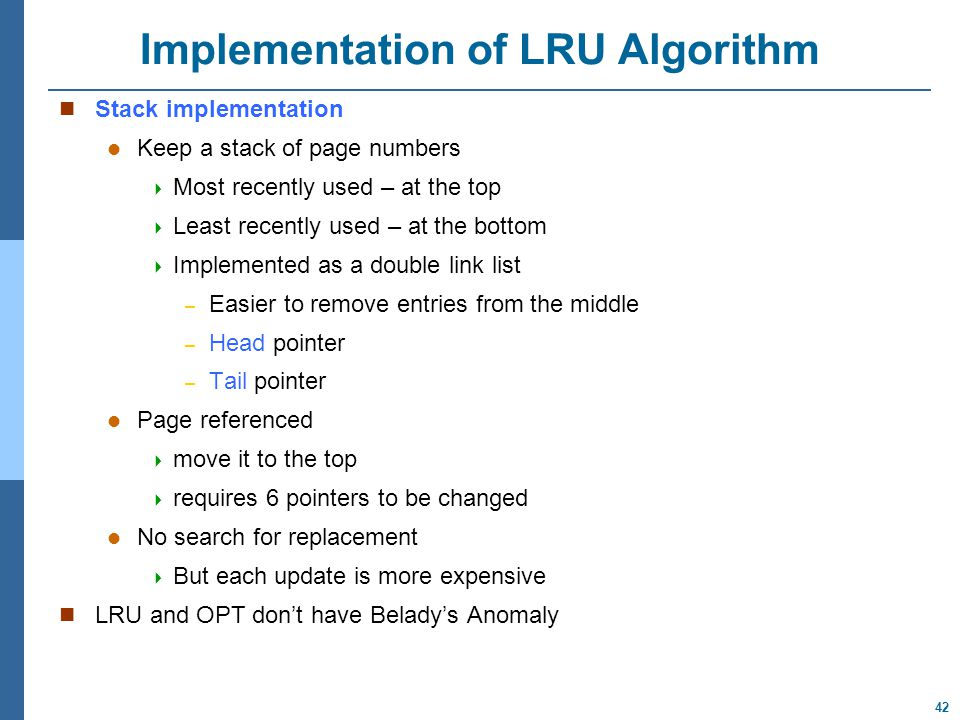 42 Implementation of LRU Algorithm Stack implementation Keep a stack of page numbers  Most recently used – at the top  Least recently used – at the bottom  Implemented as a double link list – Easier to remove entries from the middle – Head pointer – Tail pointer Page referenced  move it to the top  requires 6 pointers to be changed No search for replacement  But each update is more expensive LRU and OPT don't have Belady's Anomaly