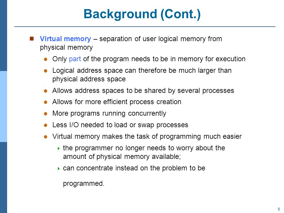 5 Background (Cont.) Virtual memory – separation of user logical memory from physical memory Only part of the program needs to be in memory for execution Logical address space can therefore be much larger than physical address space Allows address spaces to be shared by several processes Allows for more efficient process creation More programs running concurrently Less I/O needed to load or swap processes Virtual memory makes the task of programming much easier  the programmer no longer needs to worry about the amount of physical memory available;  can concentrate instead on the problem to be programmed.