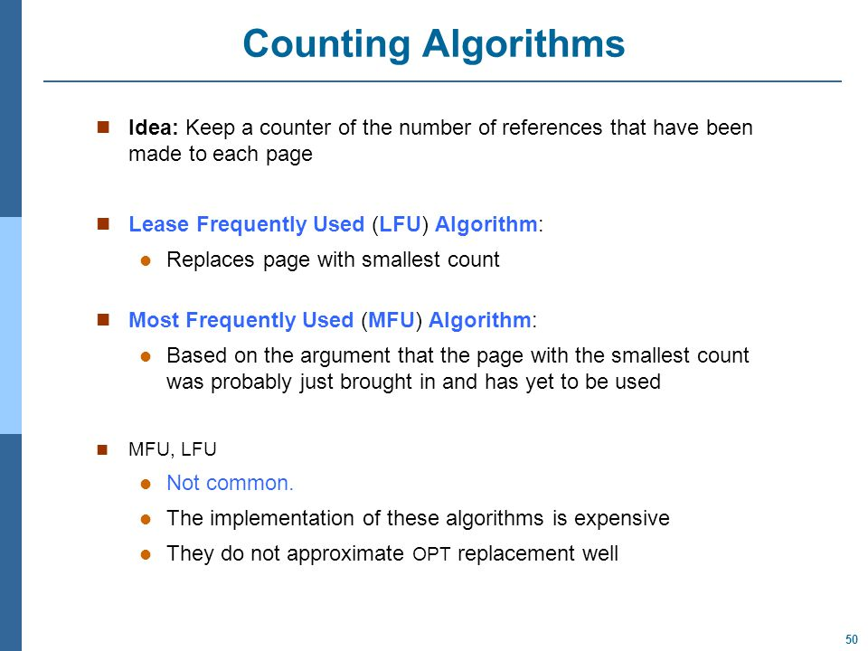 50 Counting Algorithms Idea: Keep a counter of the number of references that have been made to each page Lease Frequently Used (LFU) Algorithm: Replaces page with smallest count Most Frequently Used (MFU) Algorithm: Based on the argument that the page with the smallest count was probably just brought in and has yet to be used MFU, LFU Not common.