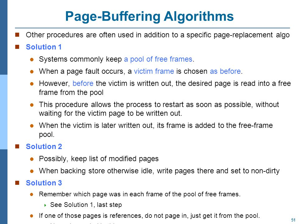 51 Page-Buffering Algorithms Other procedures are often used in addition to a specific page-replacement algo Solution 1 Systems commonly keep a pool of free frames.