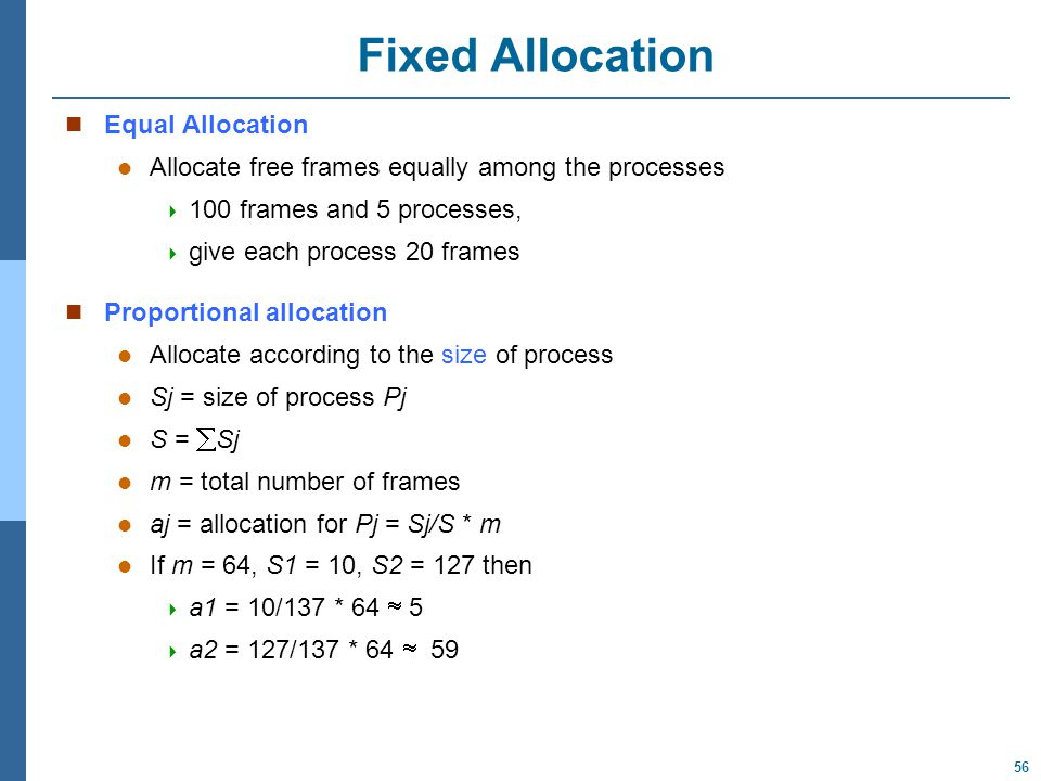 56 Fixed Allocation Equal Allocation Allocate free frames equally among the processes  100 frames and 5 processes,  give each process 20 frames Proportional allocation Allocate according to the size of process l Sj = size of process Pj l S =  Sj l m = total number of frames l aj = allocation for Pj = Sj/S * m l If m = 64, S1 = 10, S2 = 127 then  a1 = 10/137 * 64  5  a2 = 127/137 * 64  59