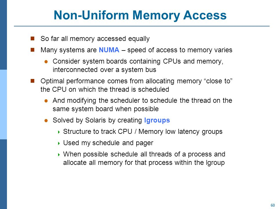 60 Non-Uniform Memory Access So far all memory accessed equally Many systems are NUMA – speed of access to memory varies Consider system boards containing CPUs and memory, interconnected over a system bus Optimal performance comes from allocating memory close to the CPU on which the thread is scheduled And modifying the scheduler to schedule the thread on the same system board when possible Solved by Solaris by creating lgroups  Structure to track CPU / Memory low latency groups  Used my schedule and pager  When possible schedule all threads of a process and allocate all memory for that process within the lgroup