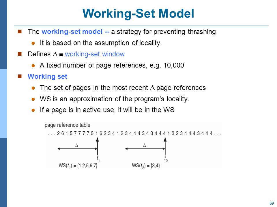 69 Working-Set Model The working-set model -- a strategy for preventing thrashing It is based on the assumption of locality.