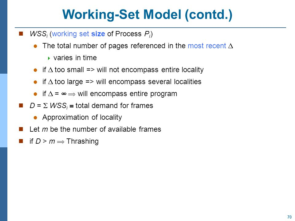 70 Working-Set Model (contd.) WSS i (working set size of Process P i ) The total number of pages referenced in the most recent   varies in time if  too small => will not encompass entire locality if  too large => will encompass several localities if  =   will encompass entire program D =  WSS i  total demand for frames Approximation of locality Let m be the number of available frames if D > m  Thrashing