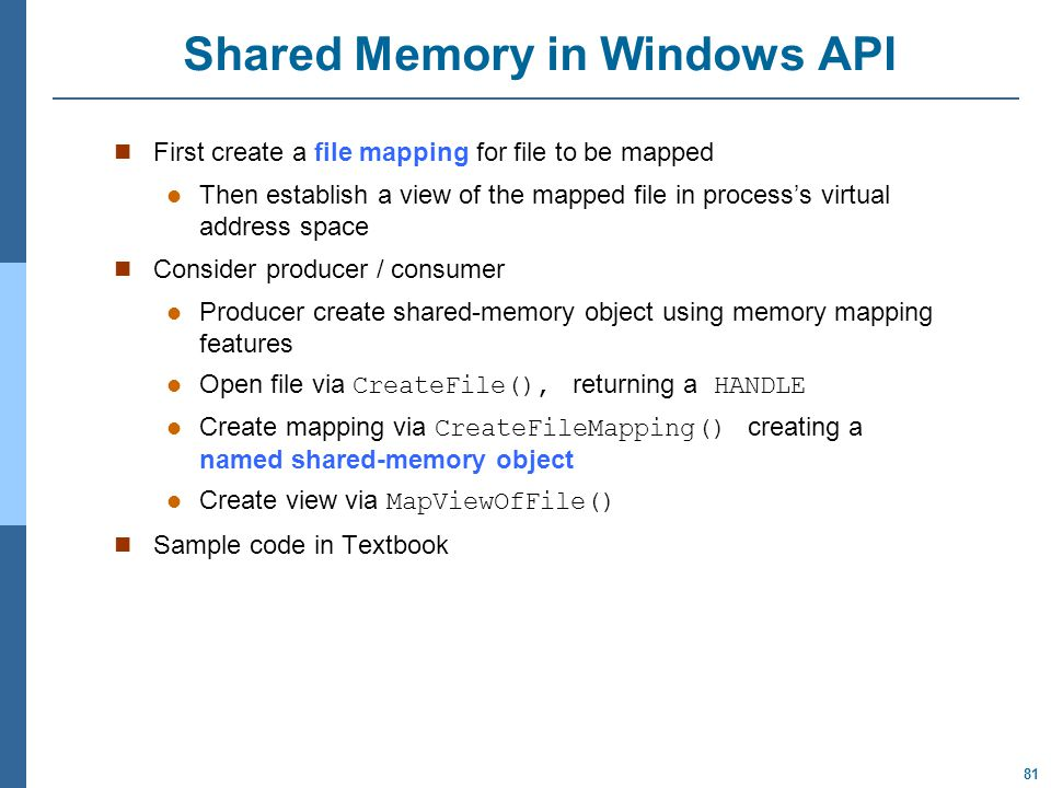 81 Shared Memory in Windows API First create a file mapping for file to be mapped Then establish a view of the mapped file in process's virtual address space Consider producer / consumer Producer create shared-memory object using memory mapping features Open file via CreateFile(), returning a HANDLE Create mapping via CreateFileMapping() creating a named shared-memory object Create view via MapViewOfFile() Sample code in Textbook