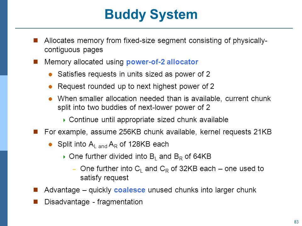 83 Buddy System Allocates memory from fixed-size segment consisting of physically- contiguous pages Memory allocated using power-of-2 allocator Satisfies requests in units sized as power of 2 Request rounded up to next highest power of 2 When smaller allocation needed than is available, current chunk split into two buddies of next-lower power of 2  Continue until appropriate sized chunk available For example, assume 256KB chunk available, kernel requests 21KB Split into A L and A R of 128KB each  One further divided into B L and B R of 64KB – One further into C L and C R of 32KB each – one used to satisfy request Advantage – quickly coalesce unused chunks into larger chunk Disadvantage - fragmentation