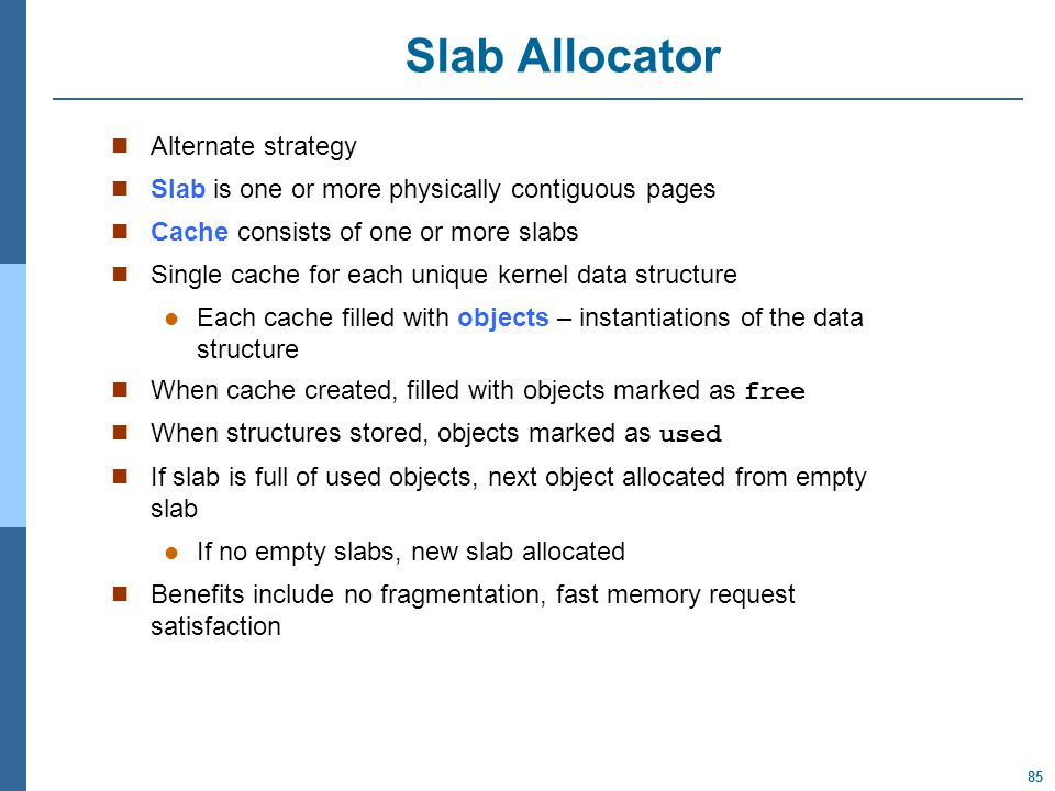 85 Slab Allocator Alternate strategy Slab is one or more physically contiguous pages Cache consists of one or more slabs Single cache for each unique kernel data structure Each cache filled with objects – instantiations of the data structure When cache created, filled with objects marked as free When structures stored, objects marked as used If slab is full of used objects, next object allocated from empty slab If no empty slabs, new slab allocated Benefits include no fragmentation, fast memory request satisfaction