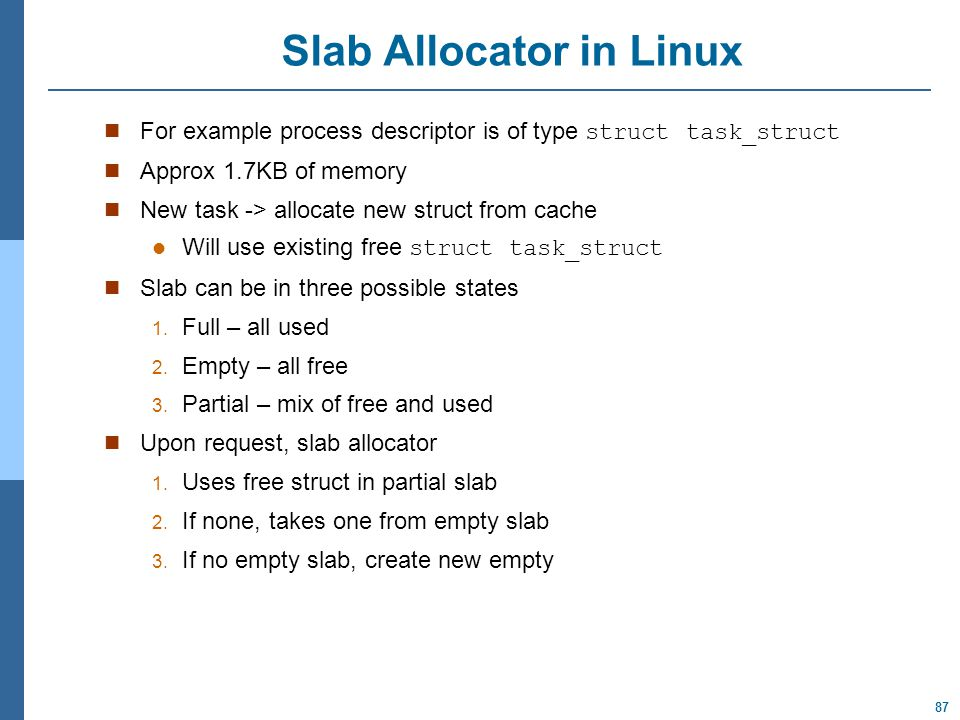 87 Slab Allocator in Linux For example process descriptor is of type struct task_struct Approx 1.7KB of memory New task -> allocate new struct from cache Will use existing free struct task_struct Slab can be in three possible states 1.