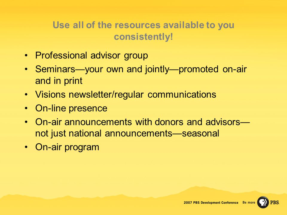 Use all of the resources available to you consistently! Professional advisor group Seminars—your own and jointly—promoted on-air and in print Visions