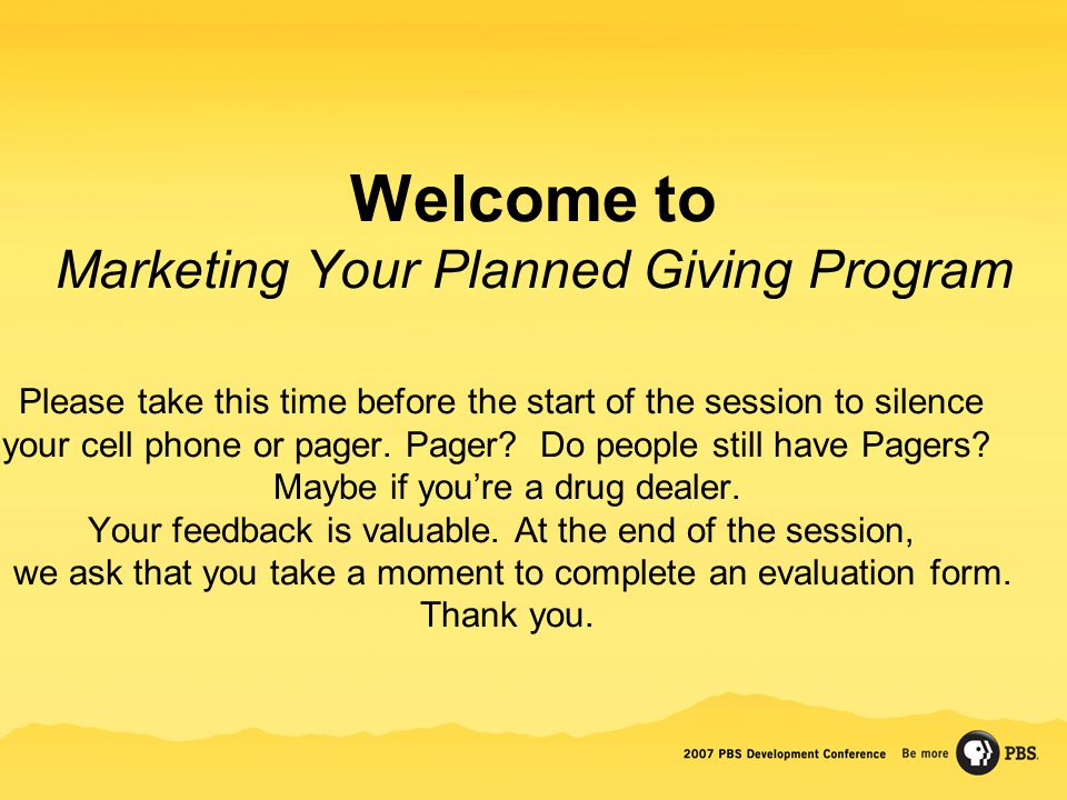 Welcome to Marketing Your Planned Giving Program Please take this time before the start of the session to silence your cell phone or pager. Pager? Do