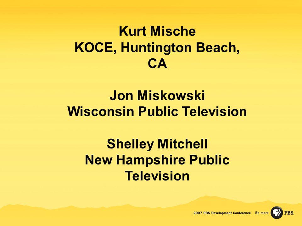 Kurt Mische KOCE, Huntington Beach, CA Jon Miskowski Wisconsin Public Television Shelley Mitchell New Hampshire Public Television