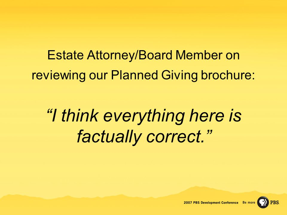 Estate Attorney/Board Member on reviewing our Planned Giving brochure: I think everything here is factually correct.