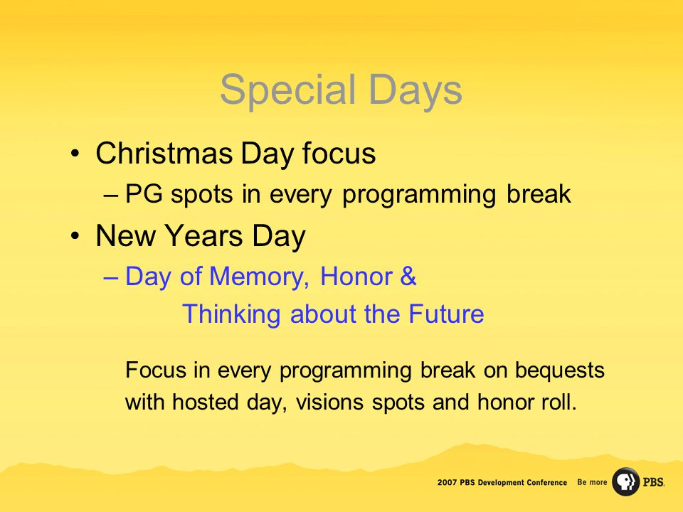 Special Days Christmas Day focus –PG spots in every programming break New Years Day –Day of Memory, Honor & Thinking about the Future Focus in every p