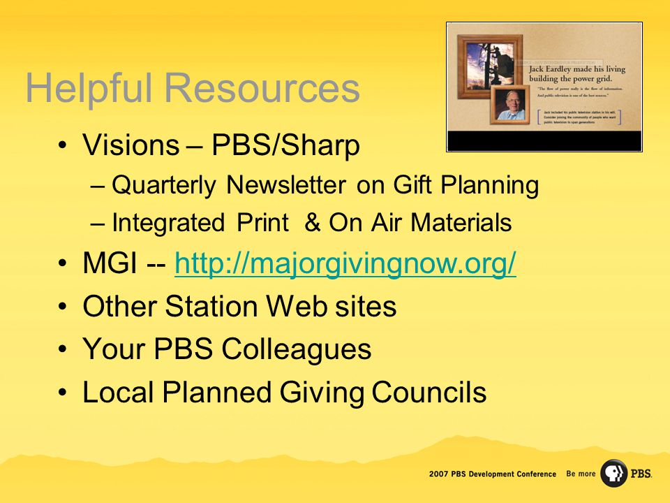 Helpful Resources Visions – PBS/Sharp –Quarterly Newsletter on Gift Planning –Integrated Print & On Air Materials MGI -- http://majorgivingnow.org/http://majorgivingnow.org/ Other Station Web sites Your PBS Colleagues Local Planned Giving Councils