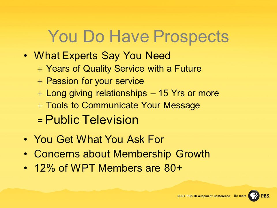 You Do Have Prospects What Experts Say You Need  Years of Quality Service with a Future  Passion for your service  Long giving relationships – 15 Yrs or more  Tools to Communicate Your Message = Public Television You Get What You Ask For Concerns about Membership Growth 12% of WPT Members are 80+