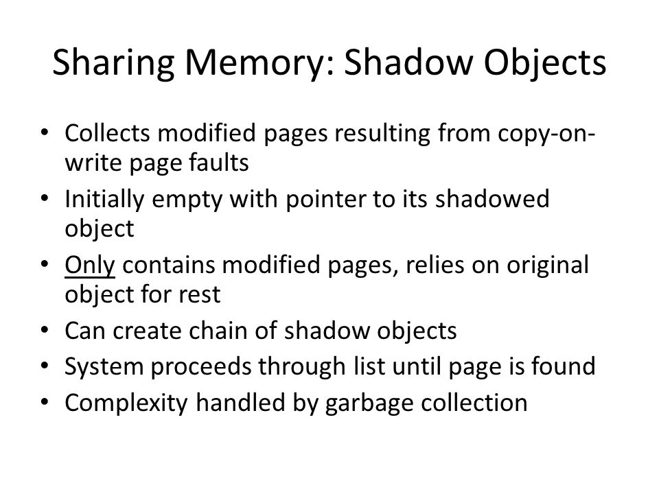 Sharing Memory: Shadow Objects Collects modified pages resulting from copy-on- write page faults Initially empty with pointer to its shadowed object Only contains modified pages, relies on original object for rest Can create chain of shadow objects System proceeds through list until page is found Complexity handled by garbage collection