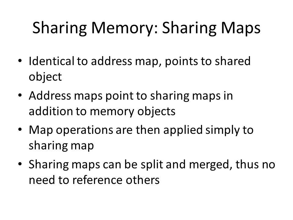 Sharing Memory: Sharing Maps Identical to address map, points to shared object Address maps point to sharing maps in addition to memory objects Map op