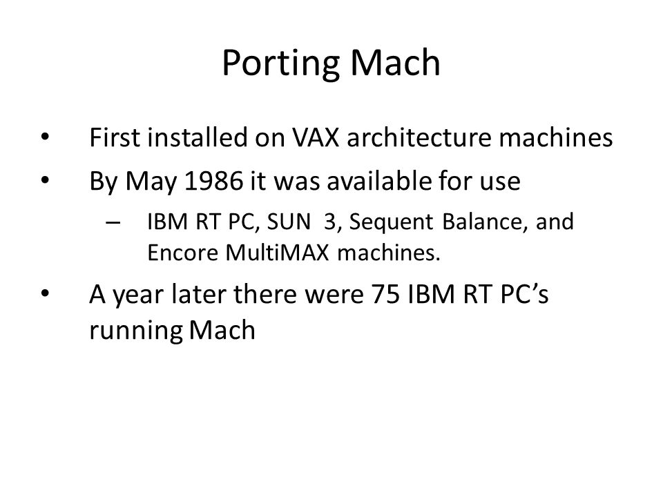 Porting Mach First installed on VAX architecture machines By May 1986 it was available for use – IBM RT PC, SUN 3, Sequent Balance, and Encore MultiMAX machines.