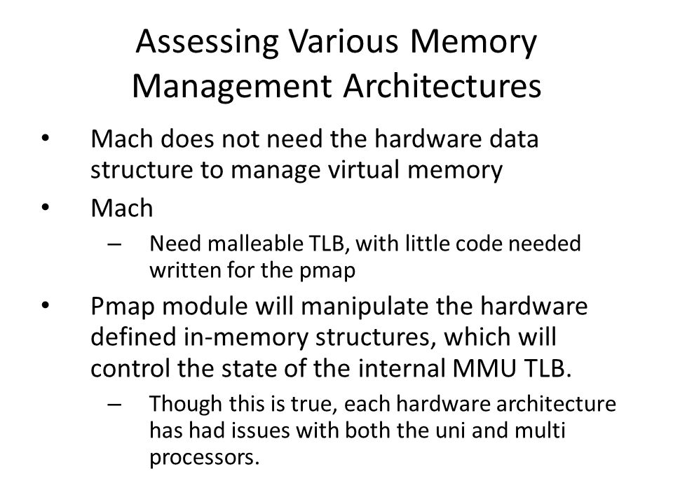 Assessing Various Memory Management Architectures Mach does not need the hardware data structure to manage virtual memory Mach – Need malleable TLB, with little code needed written for the pmap Pmap module will manipulate the hardware defined in-memory structures, which will control the state of the internal MMU TLB.