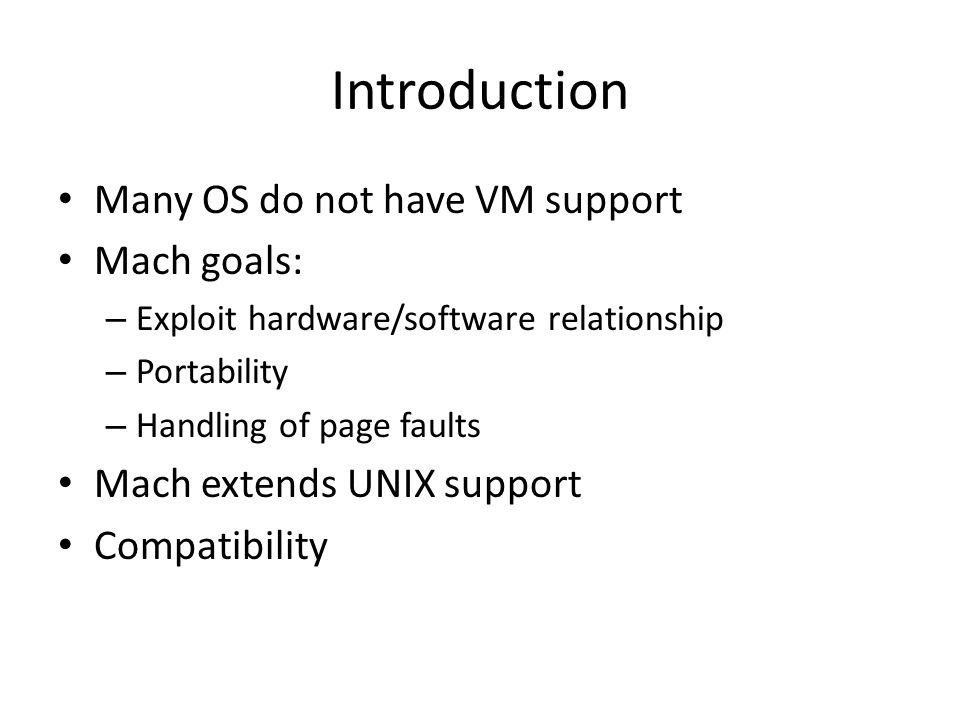 Introduction Many OS do not have VM support Mach goals: – Exploit hardware/software relationship – Portability – Handling of page faults Mach extends UNIX support Compatibility