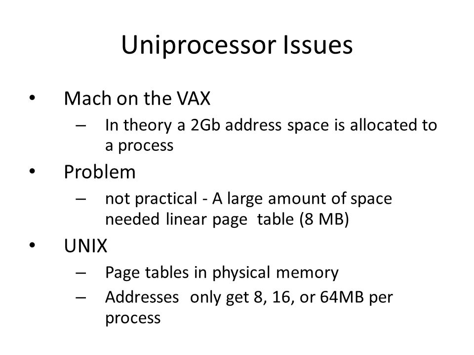 Uniprocessor Issues Mach on the VAX – In theory a 2Gb address space is allocated to a process Problem – not practical - A large amount of space needed linear page table (8 MB) UNIX – Page tables in physical memory – Addresses only get 8, 16, or 64MB per process