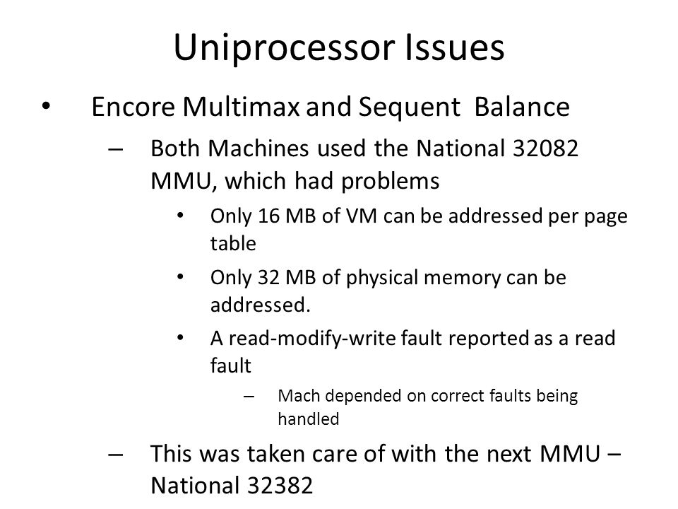 Uniprocessor Issues Encore Multimax and Sequent Balance – Both Machines used the National 32082 MMU, which had problems Only 16 MB of VM can be addressed per page table Only 32 MB of physical memory can be addressed.