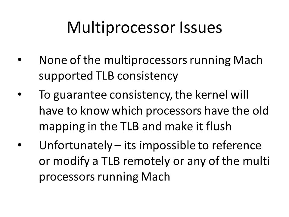 Multiprocessor Issues None of the multiprocessors running Mach supported TLB consistency To guarantee consistency, the kernel will have to know which