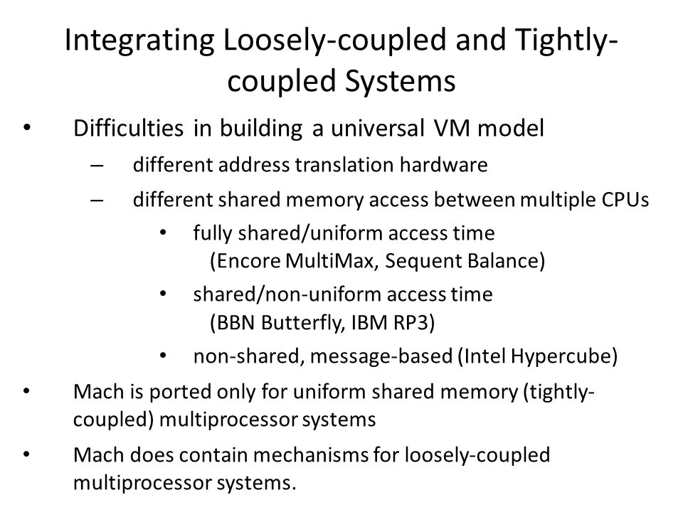 Integrating Loosely-coupled and Tightly- coupled Systems Difficulties in building a universal VM model – different address translation hardware – different shared memory access between multiple CPUs fully shared/uniform access time (Encore MultiMax, Sequent Balance) shared/non-uniform access time (BBN Butterfly, IBM RP3) non-shared, message-based (Intel Hypercube) Mach is ported only for uniform shared memory (tightly- coupled) multiprocessor systems Mach does contain mechanisms for loosely-coupled multiprocessor systems.