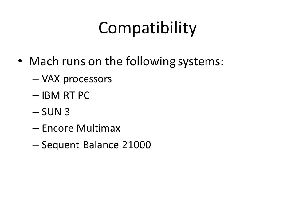 Mach runs on the following systems: – VAX processors – IBM RT PC – SUN 3 – Encore Multimax – Sequent Balance 21000