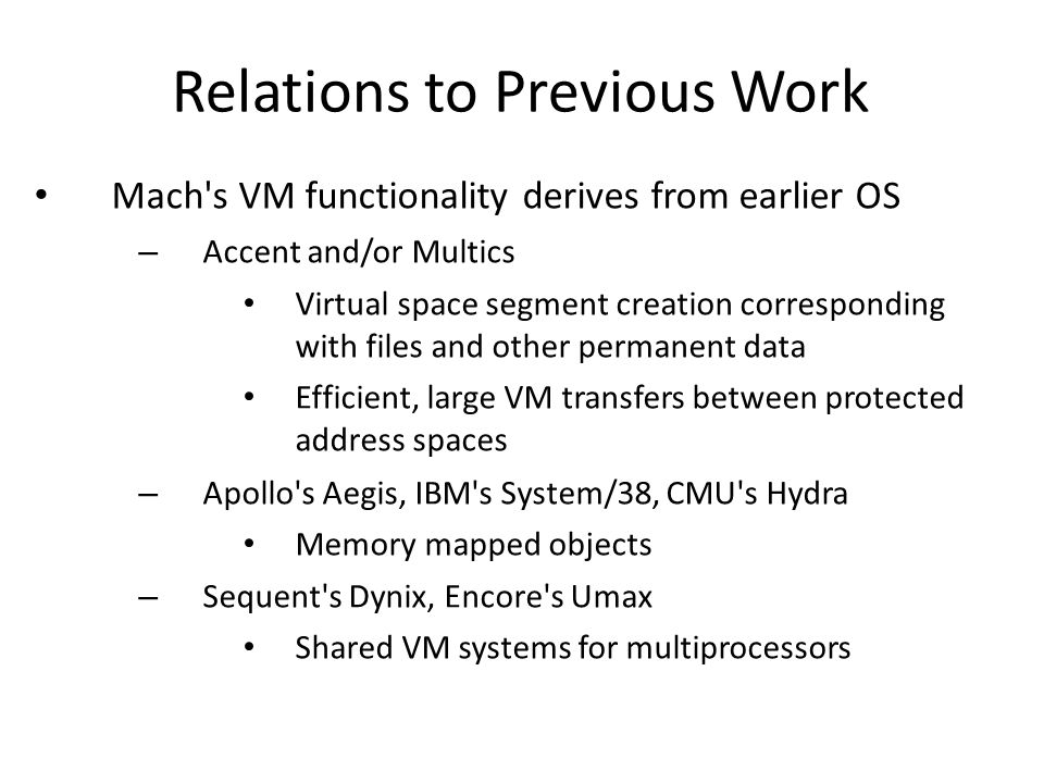 Relations to Previous Work Mach's VM functionality derives from earlier OS – Accent and/or Multics Virtual space segment creation corresponding with f