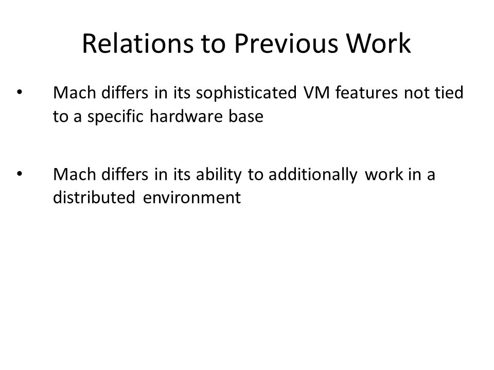 Relations to Previous Work Mach differs in its sophisticated VM features not tied to a specific hardware base Mach differs in its ability to additionally work in a distributed environment