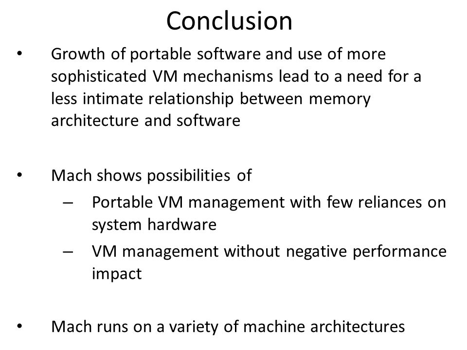 Conclusion Growth of portable software and use of more sophisticated VM mechanisms lead to a need for a less intimate relationship between memory architecture and software Mach shows possibilities of – Portable VM management with few reliances on system hardware – VM management without negative performance impact Mach runs on a variety of machine architectures