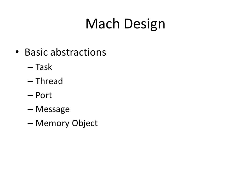 Mach Design Basic abstractions – Task – Thread – Port – Message – Memory Object