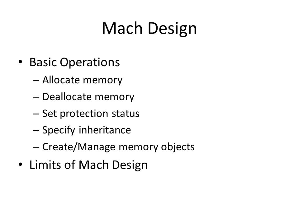 Mach Design Basic Operations – Allocate memory – Deallocate memory – Set protection status – Specify inheritance – Create/Manage memory objects Limits of Mach Design