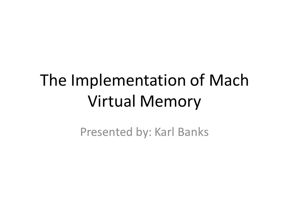 The Implementation of Mach Virtual Memory Presented by: Karl Banks