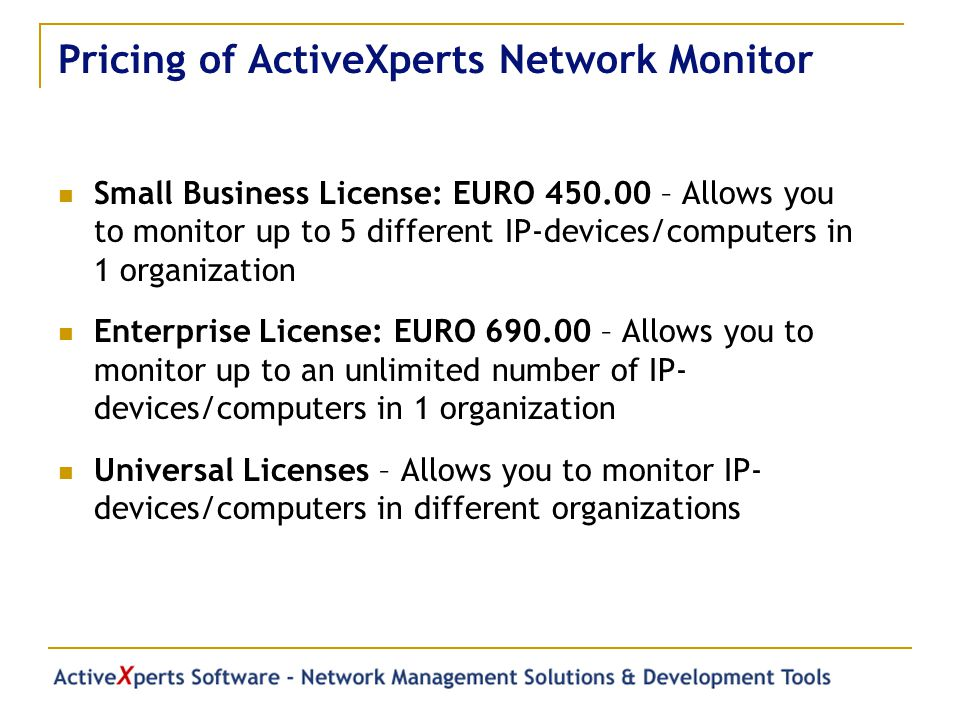 Pricing of ActiveXperts Network Monitor Small Business License: EURO 450.00 – Allows you to monitor up to 5 different IP-devices/computers in 1 organization Enterprise License: EURO 690.00 – Allows you to monitor up to an unlimited number of IP- devices/computers in 1 organization Universal Licenses – Allows you to monitor IP- devices/computers in different organizations