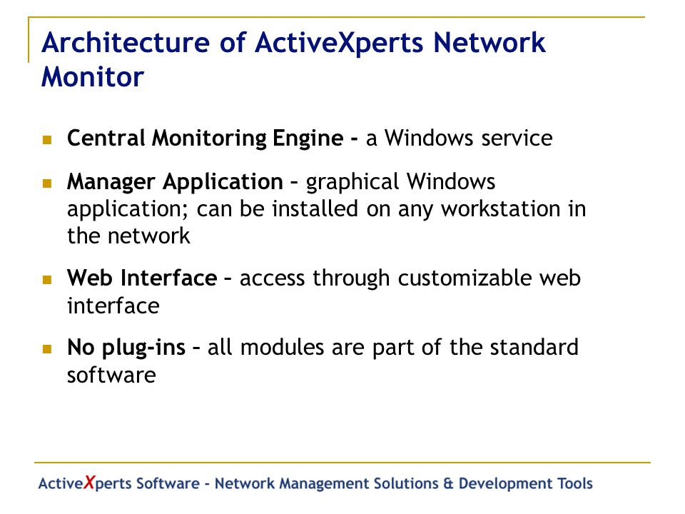 Architecture of ActiveXperts Network Monitor Central Monitoring Engine - a Windows service Manager Application – graphical Windows application; can be installed on any workstation in the network Web Interface – access through customizable web interface No plug-ins – all modules are part of the standard software
