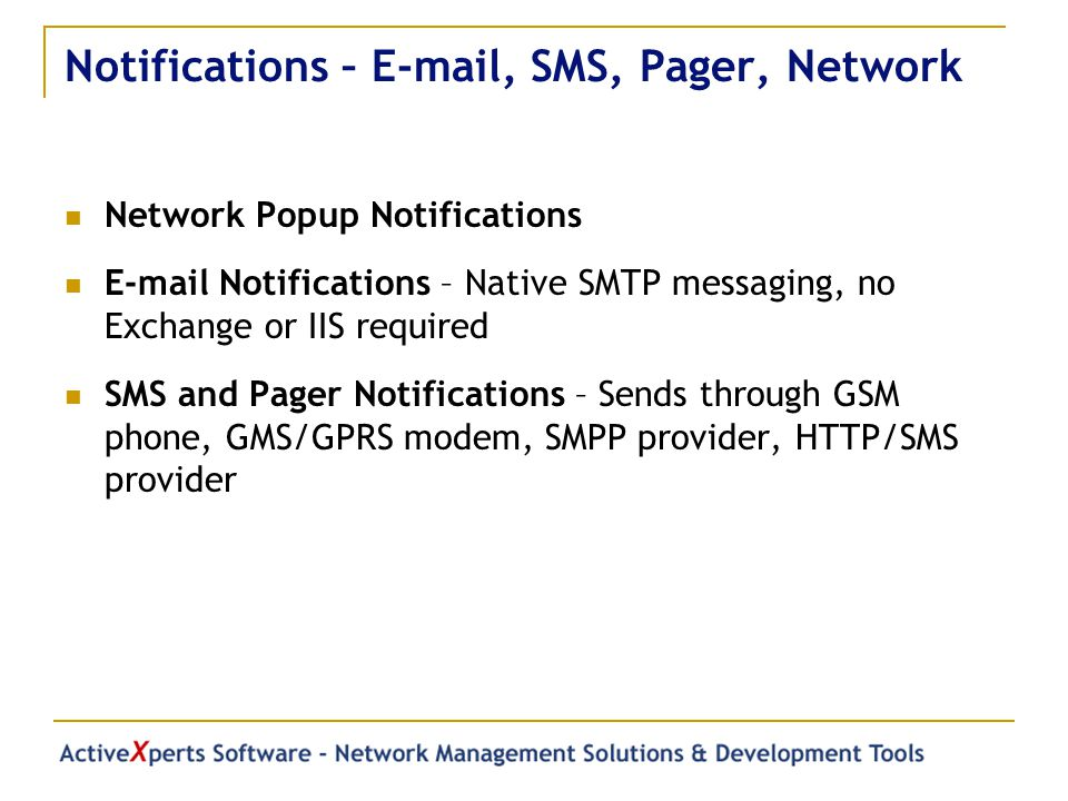 Notifications – E-mail, SMS, Pager, Network Network Popup Notifications E-mail Notifications – Native SMTP messaging, no Exchange or IIS required SMS and Pager Notifications – Sends through GSM phone, GMS/GPRS modem, SMPP provider, HTTP/SMS provider