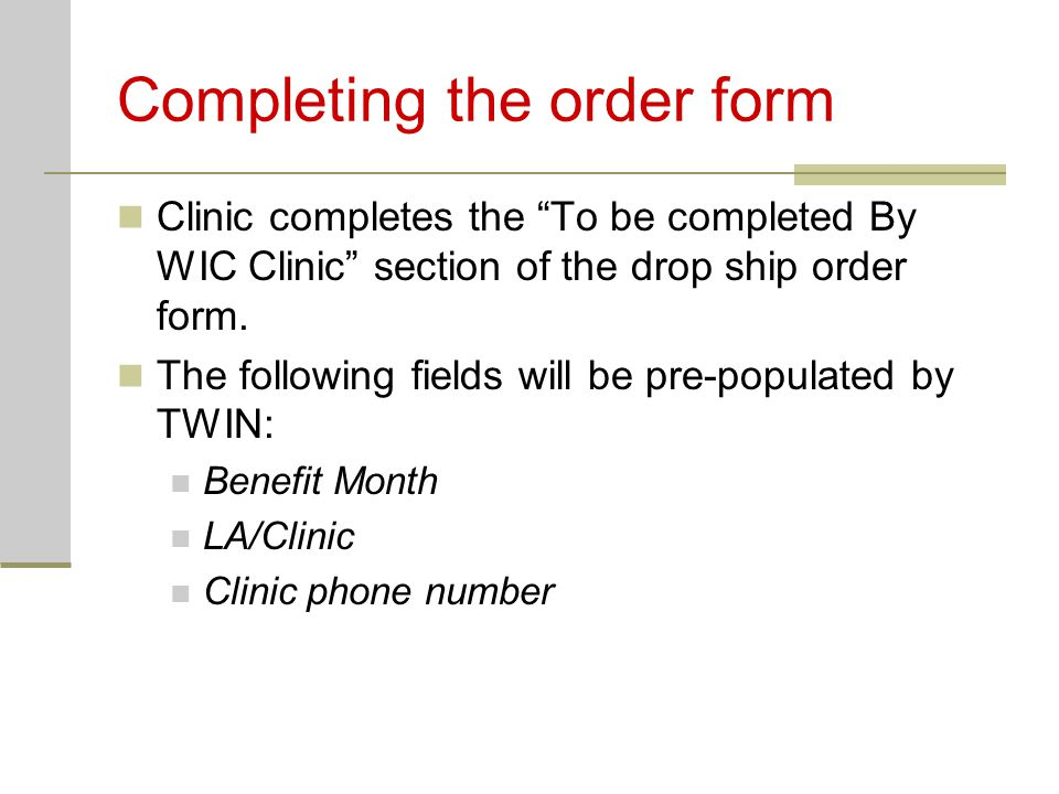 """Completing the order form Clinic completes the """"To be completed By WIC Clinic"""" section of the drop ship order form. The following fields will be pre-p"""