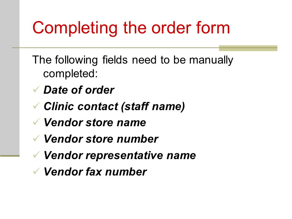 Completing the order form The following fields need to be manually completed: Date of order Clinic contact (staff name) Vendor store name Vendor store