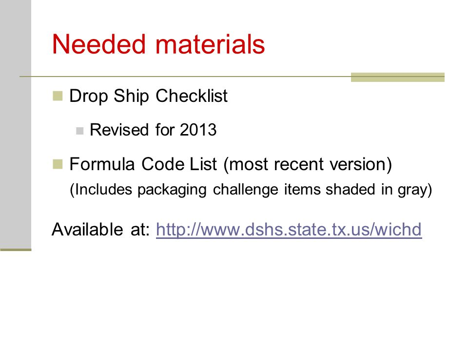 Needed materials Drop Ship Checklist Revised for 2013 Formula Code List (most recent version) (Includes packaging challenge items shaded in gray) Available at: http://www.dshs.state.tx.us/wichdhttp://www.dshs.state.tx.us/wichd