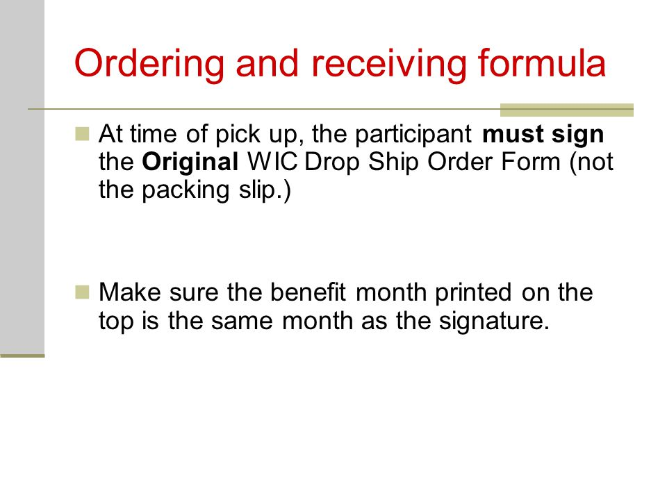 Ordering and receiving formula At time of pick up, the participant must sign the Original WIC Drop Ship Order Form (not the packing slip.) Make sure t