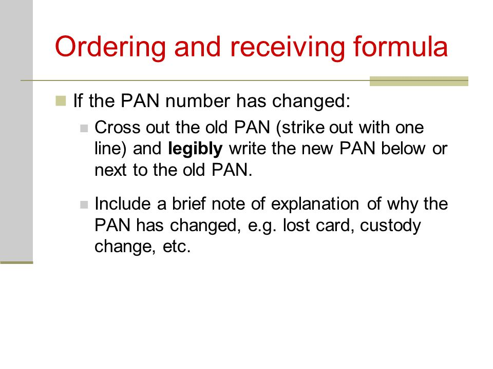 Ordering and receiving formula If the PAN number has changed: Cross out the old PAN (strike out with one line) and legibly write the new PAN below or next to the old PAN.