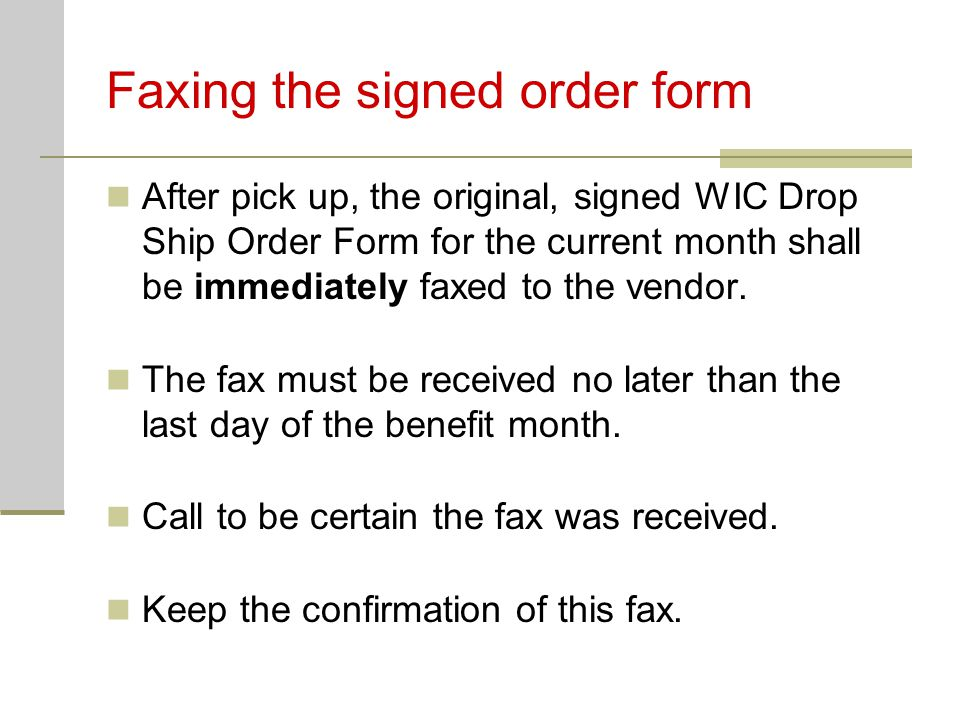 Faxing the signed order form After pick up, the original, signed WIC Drop Ship Order Form for the current month shall be immediately faxed to the vend