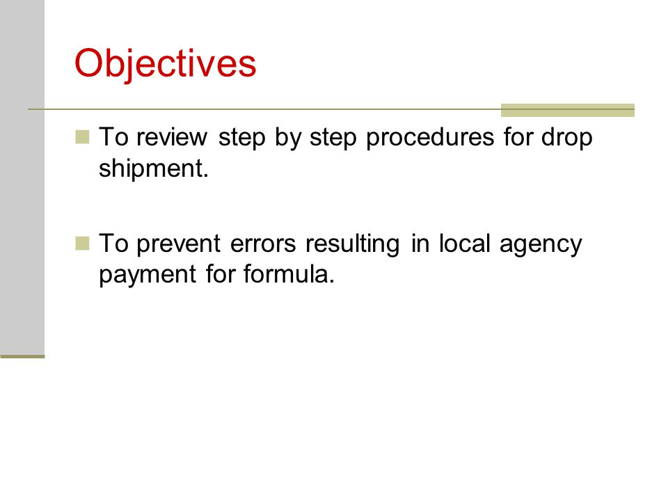 Objectives To review step by step procedures for drop shipment. To prevent errors resulting in local agency payment for formula.