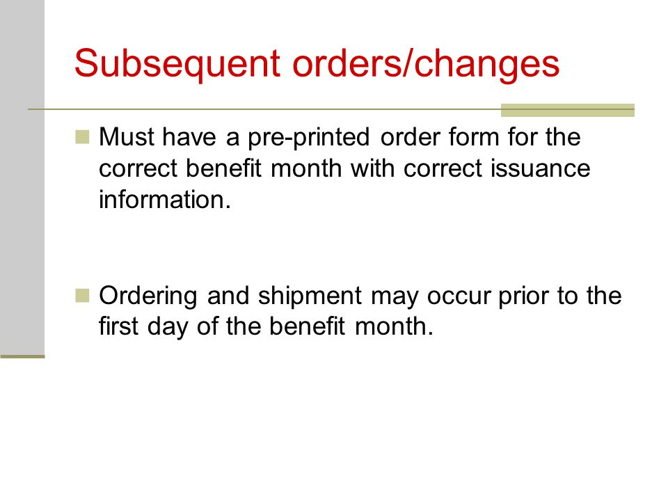Subsequent orders/changes Must have a pre-printed order form for the correct benefit month with correct issuance information.