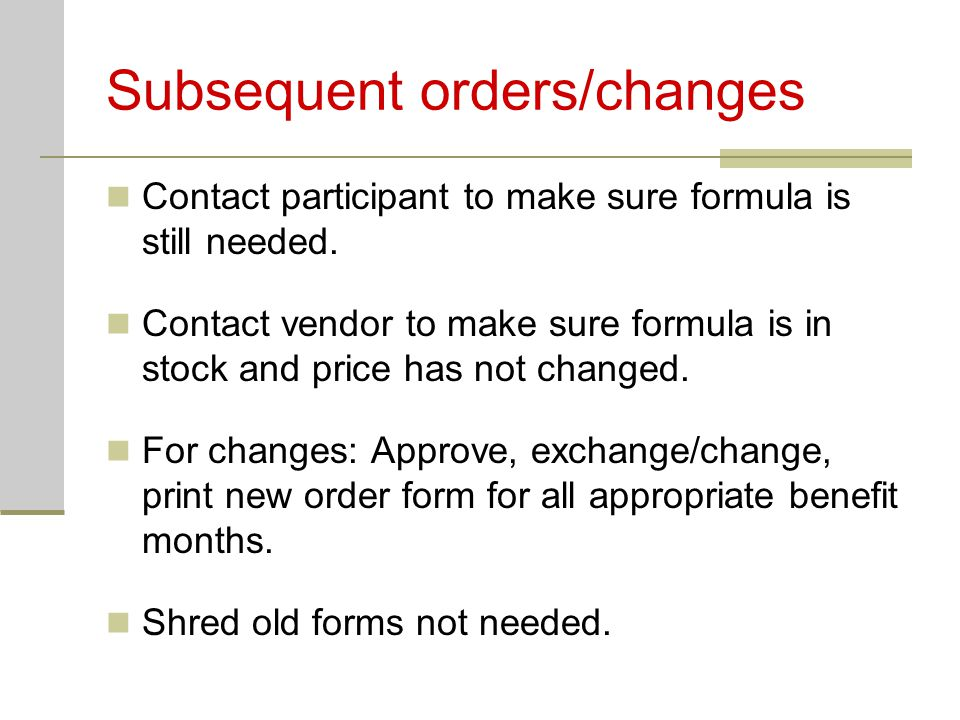 Subsequent orders/changes Contact participant to make sure formula is still needed.