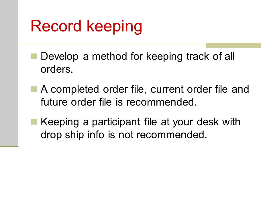 Record keeping Develop a method for keeping track of all orders. A completed order file, current order file and future order file is recommended. Keep